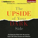 "NEW BOOK:  The Upside of Your Dark Side: Why Being Your Whole Self – Not Just Your ""Good"" Self – Drives Success and Fulfillment"